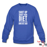 Shut Up About Your Diet sweatshirt