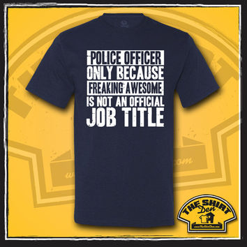 Police Officer Only Because Freaking Awesome Is Not An Official Job Title Shirt - T-Shirt - Gift for Police Officer - Cop - Chief - Funny