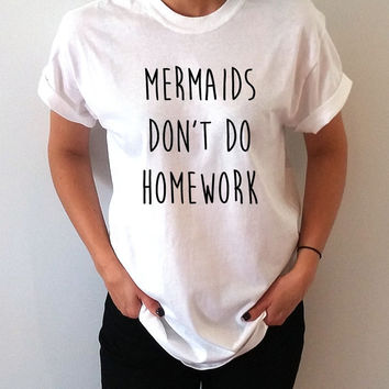 Mermaids don't do homework T-Shirt Unisex for women gift to her sassy cute top fashion tees funny mermaid slogan famous tee for girl