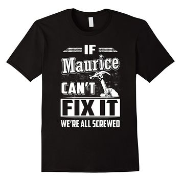 If Maurice Can't Fix It We're All Screwed Shirt