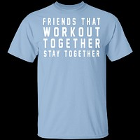 Friends That Workout Together Stay Together T-Shirt