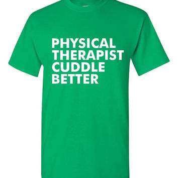 Physical Therapists Cuddle Better Great T-Shirt for Physical Therapists Funny Printed Graphic Ladies & Unisex Tee