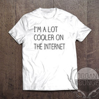 im a lot cooler on the internet tshirt- unisex tshirt-im cool tshirt- funny tshirt- internet tshirt-internet prince-internet princess-tumblr