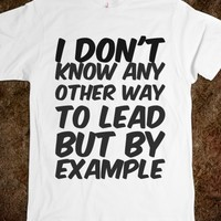 I DON'T KNOW ANY OTHER WAY TO LEAD BUT BY EXAMPLE
