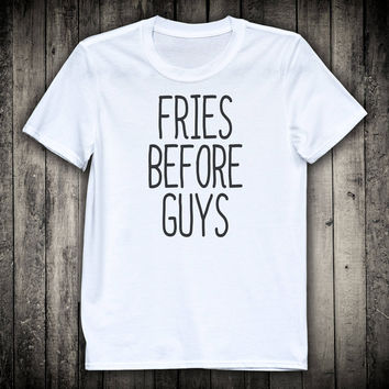 Fries Before Guys Funny Cute Slogan Tee Sassy Girly Shirt Sarcastic Foodie Hipster T-shirt