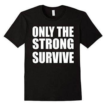 Only The Strong Survive T-Shirt - Powerful Shirt
