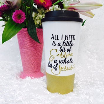 All I need is a little bit of Coffee & a whole lot of Jesus * Travel Coffee Mug * Coffee mug * Custom Coffee Mug * birthday gift *