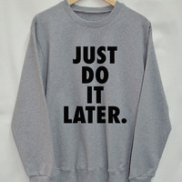 Just do it later Shirt Sweatshirt Clothing Sweater Top Tumblr Fashion Funny Text Slogan Dope Jumper