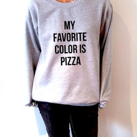 My favorite color is pizza Sweatshirt Unisex for women funny slogan teen jumper cute sassy gift for girl sassy cute pizza jumper ladies