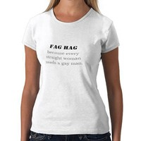 Fag Hag, because every straight woman needs a g... T Shirt from Zazzle.com
