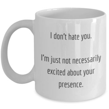 Sarcastic Coffee Mug: I Don't Hate You. I'm Just Not Necessarily Excited About Your Presence. Funny Coffee Mug, Sarcastic Funny Mug, Perfect Gift for Coworker, Sister, Best Friend, Sibling, Christmas Gift, Gift for Men & Women, Funny Gift