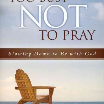 Too Busy Not To Pray: Slowing Down to Be With God: Four Sessions
