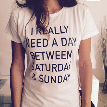 I really need a day between saturday and sunday Tshirt white Fashion funny slogan womens girls sassy cute