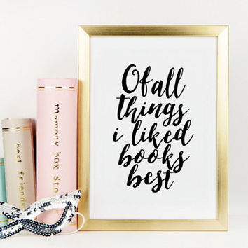 PRINTABLE Art, Of All Things I Liked Books Best,BOOKS And Coffee,Literary Gifts,Room Decor,Apartment Decor, Quote Prints,Typography Poster