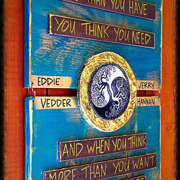 """Eddie Vedder """"Society""""  When you want more than you have You think you need And when you think more than you want Your thoughts begin to"""