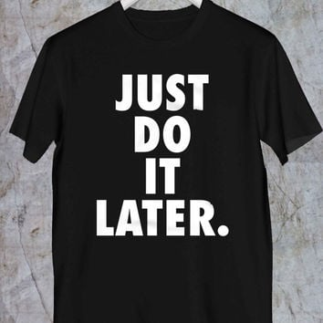 Just do it Later Tshirt, Daddy Tshirt,Mommy Tshirt,Adult Tshirt