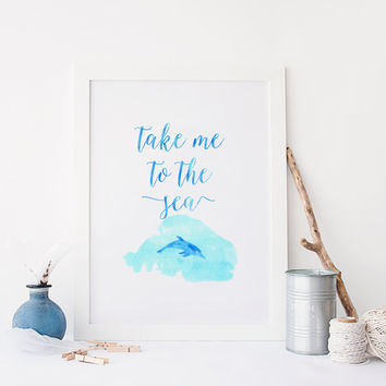 PRINTABLE Art, Take Me To The Sea,Watercolor Brushed,Ocean Sea Color,Inspirational Art,Nature,Blue Color,Typography Poster,Dolphins