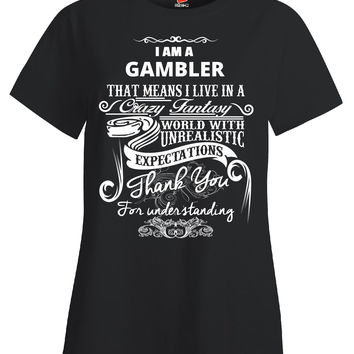 I Am A GAMBLER That Means I Live In A Crazy Fantasy World With Unrealistic Expectations Thank You For Understanding Me - Ladies T Shirt