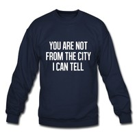 You are not from the cityI can tell Sweatshirt