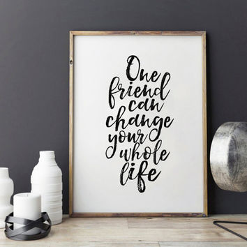 MOTIVATIONAL Poster,One Friend Can Change Your Whole Life,Gift For Friend,Friendship Gift,Inspirational Quote,Gift Idea,Wall Art,Quote Art