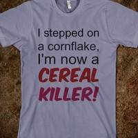 I Stepped On A Cornflake, I'm Now A Cereal Killer!