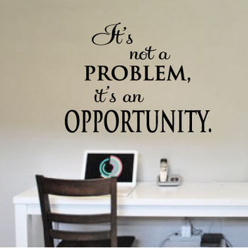 It's not a problem, it's an opportunity. Motivational vinyl wall art decal for home or business!