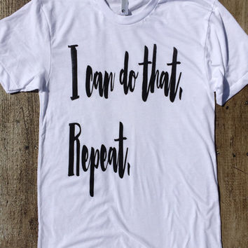 I can do that.  Repeat. - American Apparel Tshirt