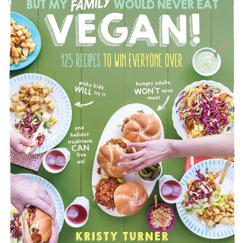 But My Family Would Never Eat Vegan!: 125 Recipes to Win Everyone Over_Picky kids will try it, hungry adults won't miss meat, and holiday traditions can live on! (But I Could Never Go Vegan!) Paperback – November 15, 2016