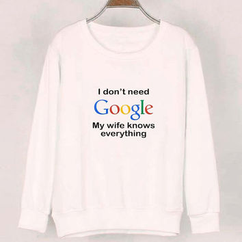 i dont need google sweater White Sweatshirt Crewneck Men or Women for Unisex Size with variant colour