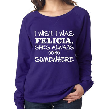 I wish I was Felicia shes always going somewhere Women's long sleeve Pullover
