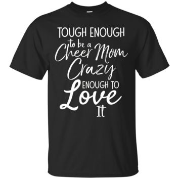 Tough Enough To Be A Cheer Mom Crazy Enough To Love It Tee