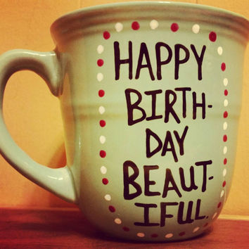 Mug/Cup/Happy Birthday beautiful/Birthday gift/Birthday present/Birthday/Gift for her/Hand painted/One of a kind/Birthday mug/Customizable