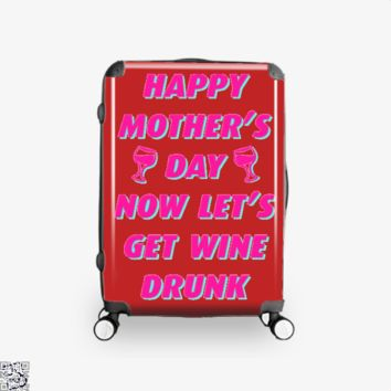 Happy Mother's Day Now Let's Get Wine Drunk, Mother's Day Suitcase