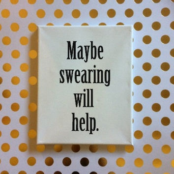 Maybe Swearing Will Help Sign, Sarcastic Sign, Snarky Sign,  Sarcastic Quote Sign, Funny Quote Sign, Funny Birthday Gift