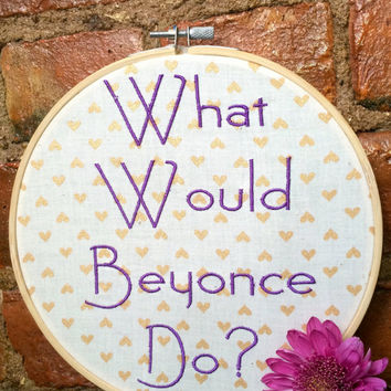 What Would Beyonce Do? - Best Gift for Beyonce Knowles Fan - Funny Embroidery Hoop Art
