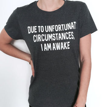 Due to unfortunate circumstances, i am awake Tshirt dark heater Fashion funny tumblr ladies lady blogger trendy fresh tops style hipster