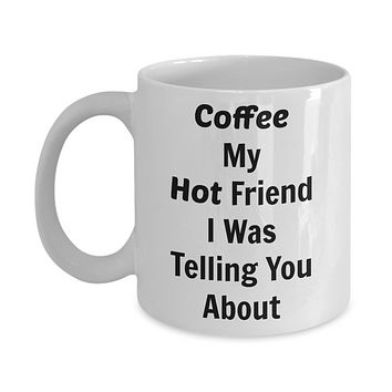 Funny Coffee Mug- Coffee My Hot Friend-tea cup gifts-novelty-humorous- Silly Phrases