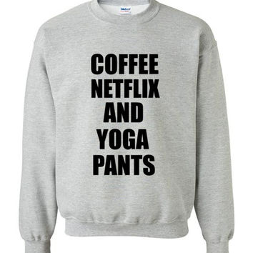 Coffee Netflix and Yoga Pants Sweatshirt
