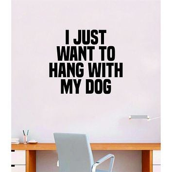 I Just Want To Hang With My Dog Quote Wall Decal Sticker Bedroom Home Room Art Vinyl Inspirational Decor Cute Animals Puppy Pet Rescue Adopt Foster Teen Funny Girls