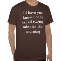 ill have yuo know i onlly cri ed twenty minutes th tshirts from Zazzle.com