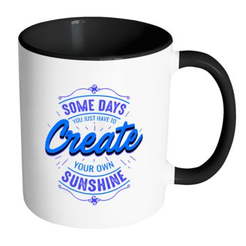 Some Days You Just Have To Create Your Own Sunshine Inspirational Motivational Quotes 11oz Accent Coffee Mug (7 colors)