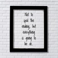 Not to spoil the ending, but everything is going to be ok. - Motivation Inspiration Fun Sign Funny
