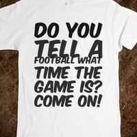 DO YOU TELL A FOOTBALL WHAT TIME THE GAME IS? COME ON!