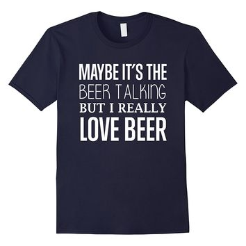 Maybe It's The Beer Talking But I Really Love Beer Shirt