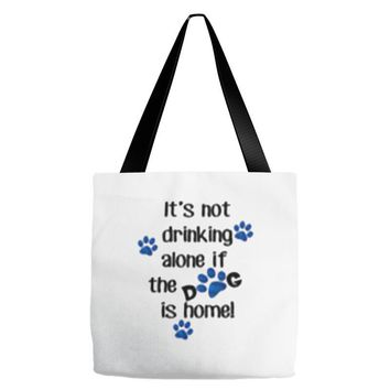 IT'S NOT DRINKING ALONE IF THE DOG IS HOME! Tote Bags