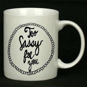 Too Sassy For You Art For Ceramic Mugs Coffee *