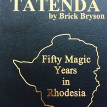TATENDA: 50 Magic Years in Rhodesia - Brick Bryson