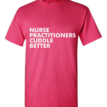 Nurse Practitioners Cuddle Better Nurse T-Shirt Fun Nursing Tee Ladies & Mens