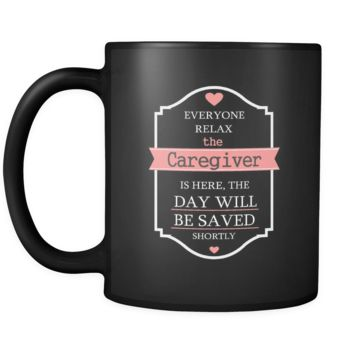 Caregiver - Everyone relax the Caregiver is here, the day will be save shortly - 11oz Black Mug