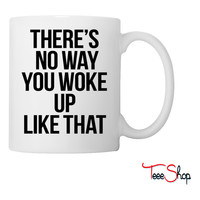 There's No You You Woke Up Like That Coffee & Tea Mug